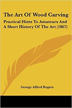 The Art Of Wood Carving: Practical Hints To Amateurs And A Short History Of The Art (1867) by George Alfred Rogers (2008-10-01)