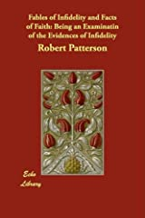 Fables of Infidelity and Facts of Faith: Being an Examinatin of the Evidences of Infidelity by Robert Patterson (2008-06-09) Paperback