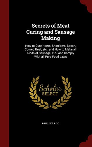 - Secrets of Meat Curing and Sausage Making: How to Cure Hams, Shoulders, Bacon, Corned Beef, etc., and How to Make all Kinds of Sausage, etc., and Comply With all Pure Food Laws