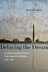 Delaying the Dream: Southern Senators and the Fight against Civil Rights, 1938-1965 (Making the Modern South)