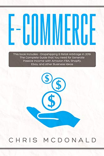 E-commerce: This book includes - Dropshipping & Retail Arbitrage in 2019: The Complete Guide that You need for Generate Passive Income with Amazon FBA, Shopify, Ebay, and other Business Ideas (Best Shipping Rates For Small Business)