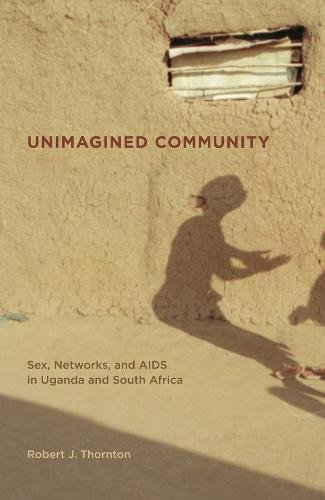 Unimagined Community: Sex, Networks, and AIDS in Uganda and South Africa (California Series in Public Anthropology)