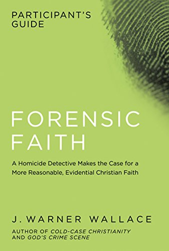 Forensic Faith Participant's Guide: A Homicide Detective Makes the Case for a More Reasonable, Evidential Christian Faith by [Wallace, J. Warner]