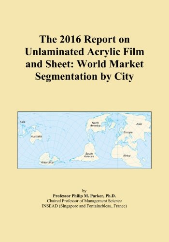 Price comparison product image The 2016 Report on Unlaminated Acrylic Film and Sheet: World Market Segmentation by City