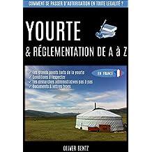 Yourte & réglementation de A à Z (en France): Comment se passer d'autorisation en toute légalité ? (French Edition)