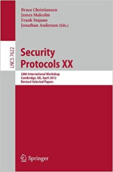 Security Protocols XX: 20th International Workshop, Cambridge, UK, April 12-13, 2012, Revised Selected Papers (Lecture Notes in Computer Science)
