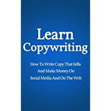 Learn Copywriting: How To Write Copy That Sells And Make Money On Social Media And On The Web (Conversion Rate Optimization, Marketing Books, Copywriting Books)