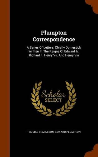 Plumpton Correspondence: A Series Of Letters, Chiefly Domestick Written In The Reigns Of Edward Iv. Richard Ii. Henry Vii. And Henry Viii