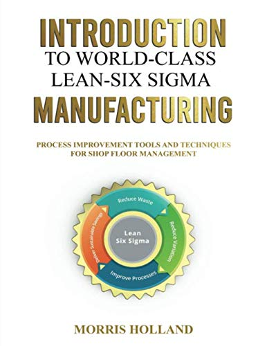 INTRODUCTION TO WORLD - CLASS LEAN - SIX SIGMA MANUFACTURING: PROCESS IMPROVEMENT TOOLS AND TECHNIQUES FOR SHOP FLOOR MANAGEMENT