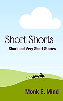 Short Shorts Short And Very Short Stories by [Mind, Monk E.]