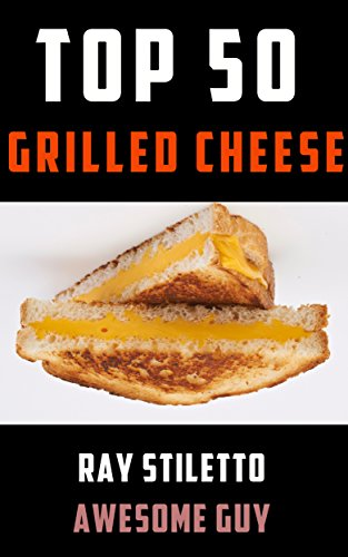 Download PDF Ray Stiletto's Top 50 Grilled Cheese Recipes - Gourmet Recipes and Professional Commentary to Make Your Grilled Cheese Sandwich Taste Amazing