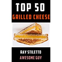 Ray Stiletto's Top 50 Grilled Cheese Recipes: Gourmet Recipes and Professional Commentary to Make Your Grilled Cheese Sandwich Taste Amazing (Ray Stiletto Cookbooks Book 1)