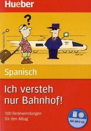 Ich versteh nur Bahnhof! Deutsch – Spanisch: 500 Redewendungen für den Alltag / Buch mit MP3-CD