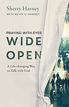 Praying with Eyes Wide Open: A Life-Changing Way to Talk with God by [Harney, Sherry, Harney, Kevin G.]