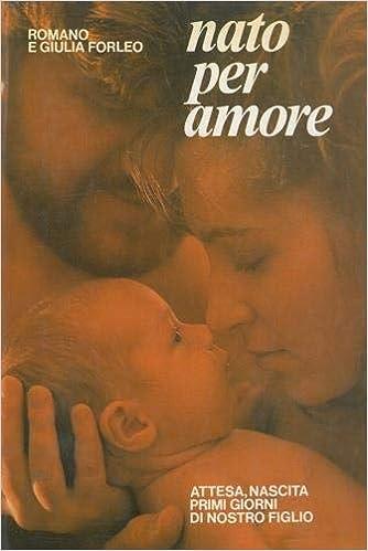 Nato Per Amore Attesa Nascita Primi Giorni Di Nostro Figlio Amazon It Forleo Romano Forleo Giulia Libri