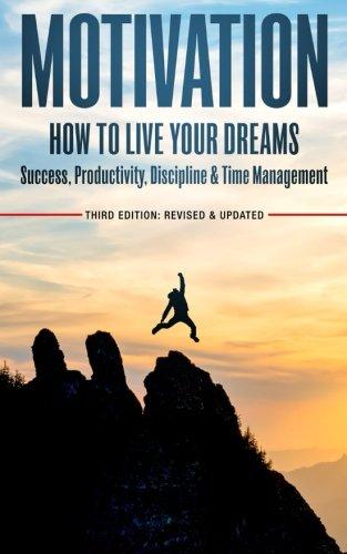 Motivation: How To Live Your Dreams - Success, Productivity, Discipline & Time Management