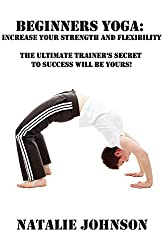 Beginners Yoga: Increase Your Strength and Flexibility: The Ultimate Trainer's Secret to Success Will Be Yours! (Yoga For Beginners Book, Yoga Lifestyle) (English Edition)