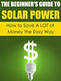 The Beginner's Guide to Solar Power: How to Save A LOT of Money the Easy Way (Solar Power, Save Money, Solar Energy, Solar, Sustainable Energy, Sustainable Homes, Sustainability)