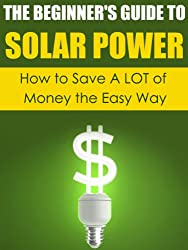 The Beginner's Guide to Solar Power: How to Save A LOT of Money the Easy Way (Solar Power, Save Money, Solar Energy, Solar, Sustainable Energy, Sustainable Homes, Sustainability) (English Edition)