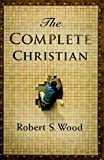 The Complete Christian, Wood, Robert S., 1590387503