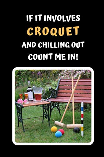 If It Involves Croquet And Chilling Out Count Me In: Themed Novelty Lined Notebook / Journal To Write In Perfect Gift Item (6 x 9 inches)