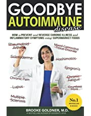 Goodbye Autoimmune Disease: How to Prevent and Reverse Chronic Illness and Inflammatory Symptoms Using Supermarket Foods