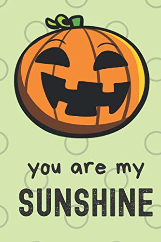You Are My Sunshine: Halloween Pumpkin Funny Cute And Colorful Journal Notebook For Girls and Boys of All Ages. Great Surprise Present for School, ... and During Holidays or as a Gag Gift ()