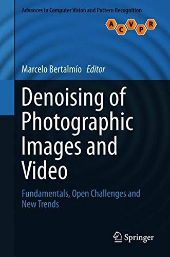 Denoising of Photographic Images and Video: Fundamentals, Open Challenges and New Trends (Advances in Computer Vision and Pattern Recognition)