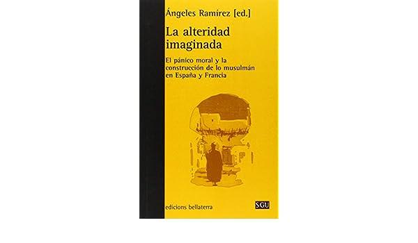 La alteridad imaginada: El pánico moral y la construcción de lo musulmán en España y Francia Serie General Universitaria: Amazon.es: Ángeles Ramirez Fernández (ed.): Libros