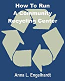 How to Run a Community Recycling Center, Anna L. Engelhardt, 0894991523