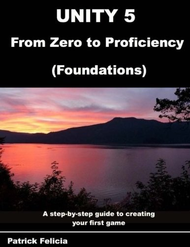 Unity 5 from Zero to Proficiency (Foundations): A step-by-step guide to creating your first game