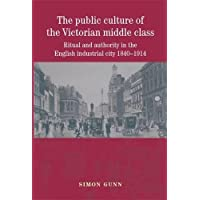 The Public Culture of the Victorian Middle Class: Ritual and Authority in the English Industrial City 1840-1914