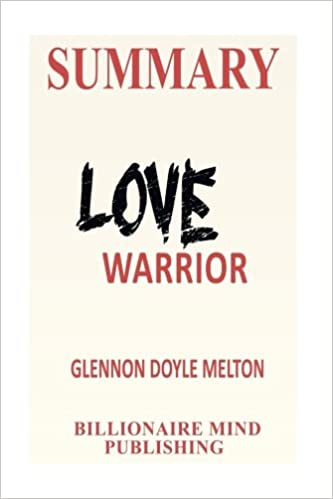 Amazon Summary Love Warrior A Memoir By Glennon Doyle Melton 9781542708647 Billionaire Mind Publishing 30 Minutes Flip Books