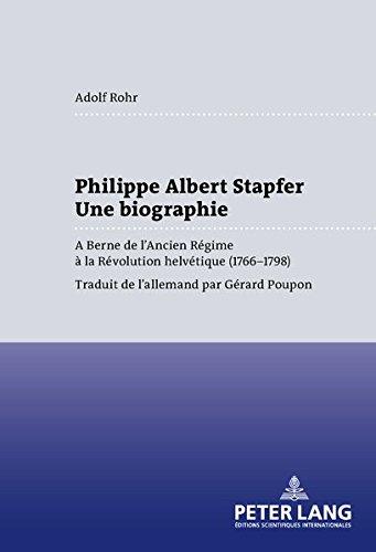 Philippe Albert Stapfer- Une biographie: A Berne de l'Ancien Régime à la Révolution helvétique (1766-1798) (French Edition)