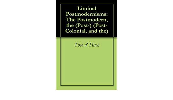 Liminal Postmodernisms: The Postmodern, the (Post-) (Post- Colonial, and the)