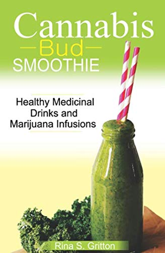 Cannabis Bud Smoothie: Healthy Medicinal Drinks and Marijuana Infusions by Rina S. Gritton