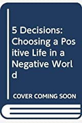 5 Decisions: Choosing a Positive Life in a Negative World Hardcover