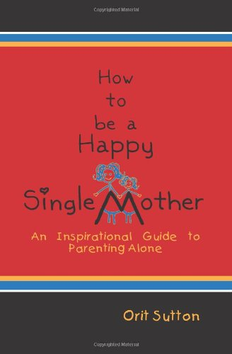 How To Be A Happy Single Mother An Inspirational Guide To Parenting