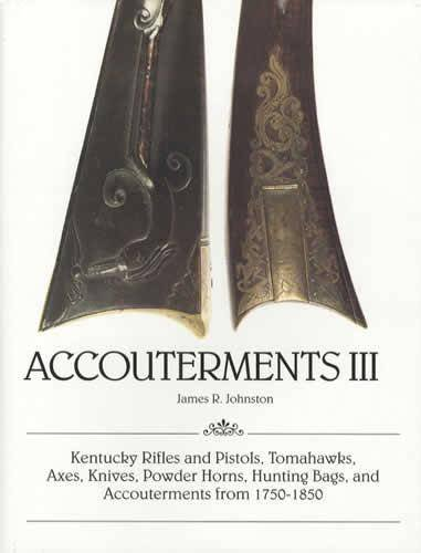 Accouterments III: Kentucky Rifles and Pistols, Tomahawks, Axes, Knives, Powder Horns, Hunting Bags, and Accouterments from 1750-1850 PDF