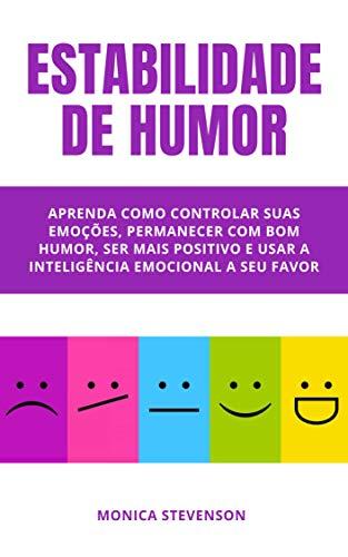 Estabilidade De Humor: Aprenda Como Controlar Suas Emoções, Permanecer Com Bom Humor, Ser Mais Positivo E Usar A Inteligência Emocional A Seu Favor (Portuguese Edition) (La Cura En Un Minuto)