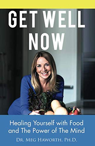 Get Well Now: Healing Yourself with Food and The Power of The Mind by Dr. Meg Haworth Ph.D.