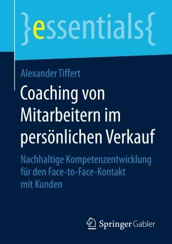 Coaching von Mitarbeitern im persönlichen Verkauf: Nachhaltige Kompetenzentwicklung für den Face-to-Face-Kontakt mit Kunden (essentials)