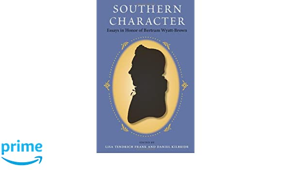 southern character essays in honor of bertram wyatt brown  southern character essays in honor of bertram wyatt brown southern dissent lisa tendrich frank daniel kilbride 9780813036908 amazon com books