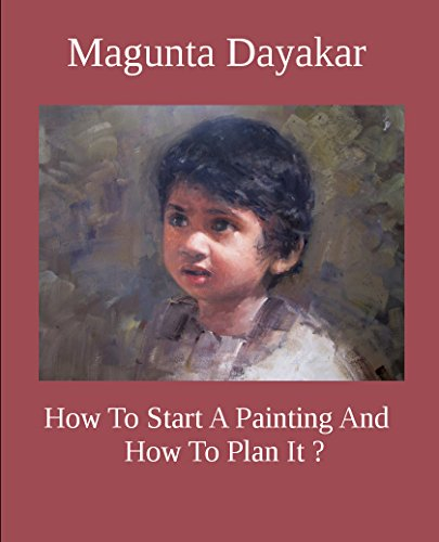 How To Start A Painting And How to Plan It ? (Magunta Dayakar Art Class Series Book 1)
