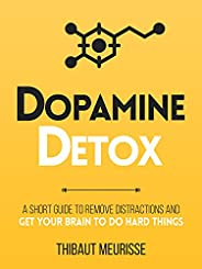 Dopamine Detox : A Short Guide to Remove Distractions and Get Your Brain to Do Hard Things (Productivity Serie