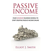Passive Income Streams: Four Advanced Business Models to Start Creating Passive Income Online (Passive Income, Passive Income 101, Book Book 2)