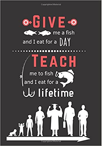 Give me a fish and I eat for a day, Teach me to fish and I
