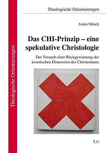 Das CHI-Prinzip - eine spekulative Christologie: Der Versuch einer Rückgewinnung der kosmischen Dimension des Christentums