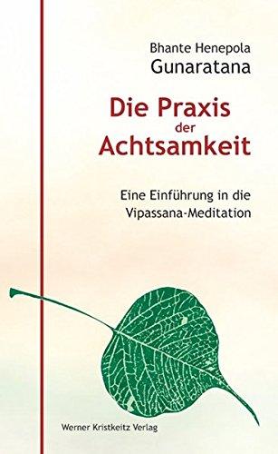 Die Praxis der Achtsamkeit. Eine Einführung in die Vipassana-Meditation
