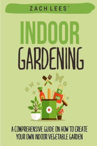 Indoor Gardening: A Comprehensive Guide on How to Create your Own Indoor Vegetable Garden